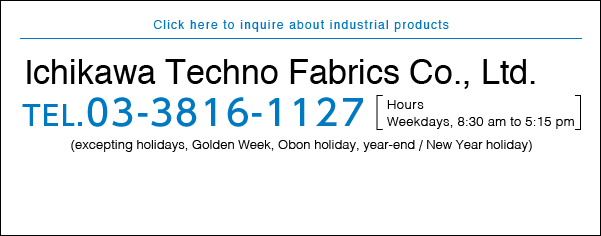 Click here to inquire about industrial products Ichikawa Techno Fabrics Co., Ltd. TEL.03-3816-1127 Hours Weekdays, 8:30 am to 5:15 pm (excepting holidays, Golden Week, Obon holiday, year-end / New Year holiday)