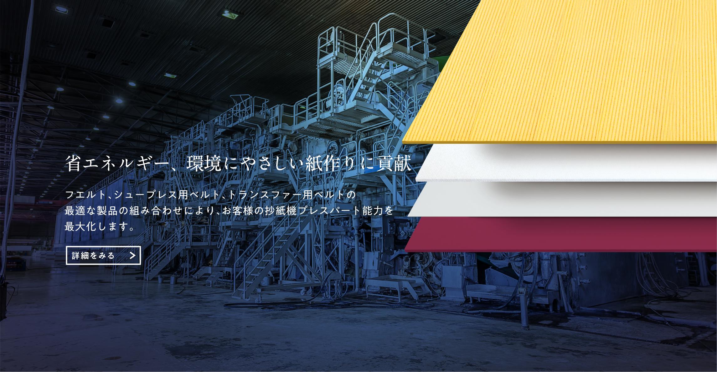 省エネルギー、環境にやさしい紙作りに貢献 フエルト、ベルト、トランスファーベルトの最適な製品の組み合わせにより、お客様の抄紙機プレスパート能力を最大化します。